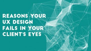 Reasons Your UX Design Fails In Your Client's Eyes