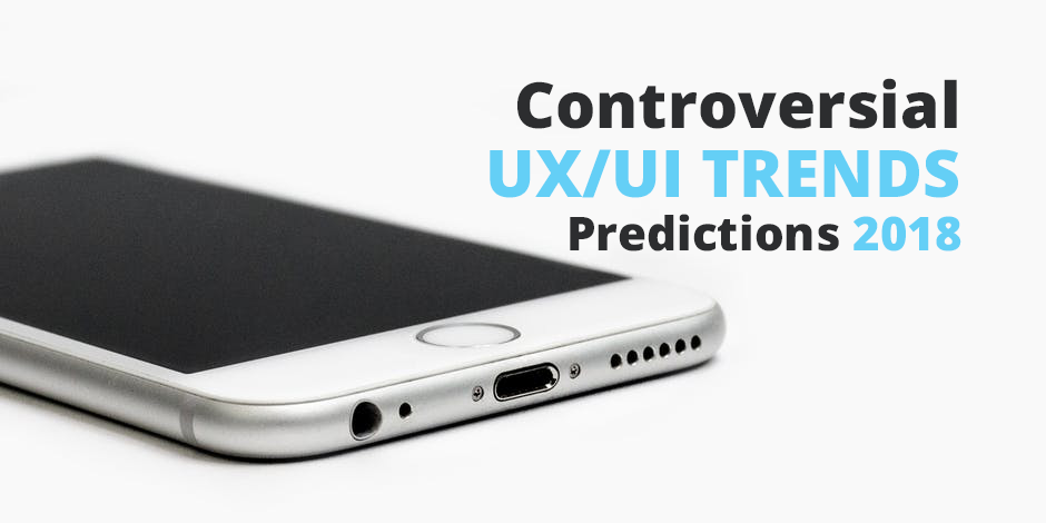 5 Controversial UX/UI Trends Predictions 2018